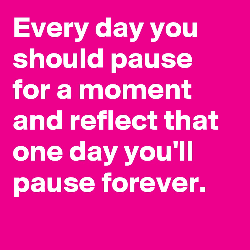 Every day you should pause for a moment and reflect that one day you'll pause forever.