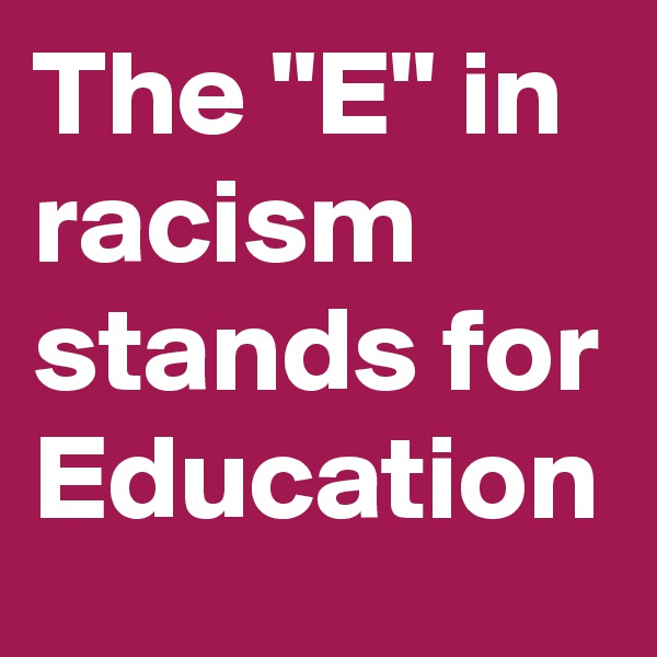 "The ""E"" in racism stands for Education"