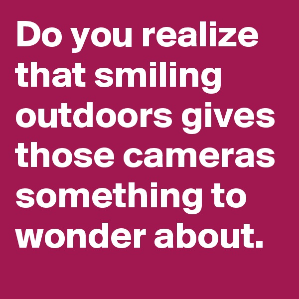 Do you realize that smiling outdoors gives those cameras something to wonder about.