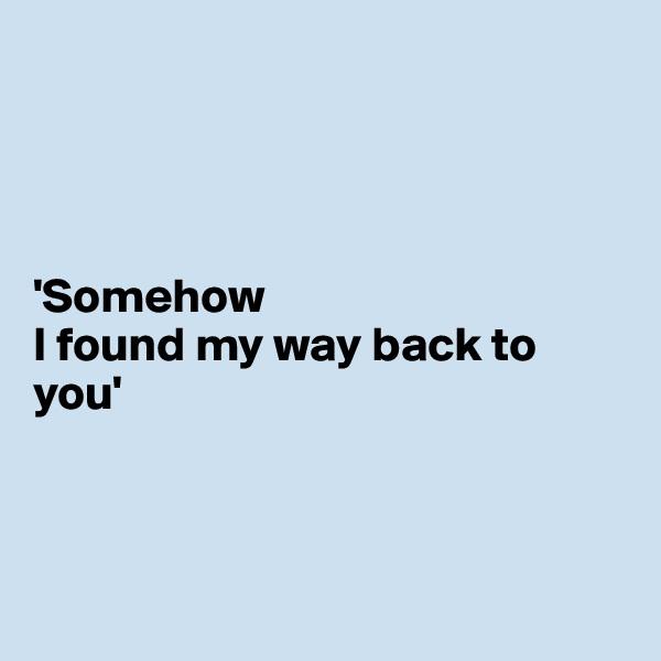 'Somehow I found my way back to you'