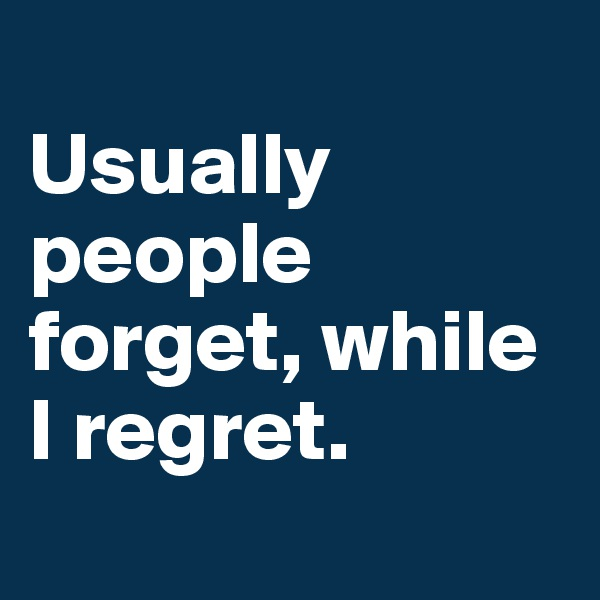 Usually people forget, while I regret.