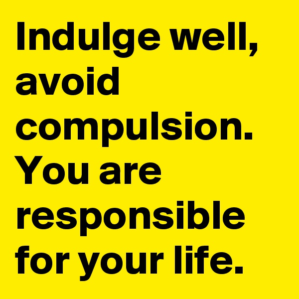 Indulge well, avoid compulsion. You are responsible for your life.