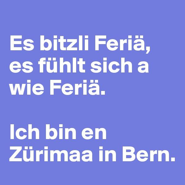 Es bitzli Feriä, es fühlt sich a wie Feriä.  Ich bin en Zürimaa in Bern.