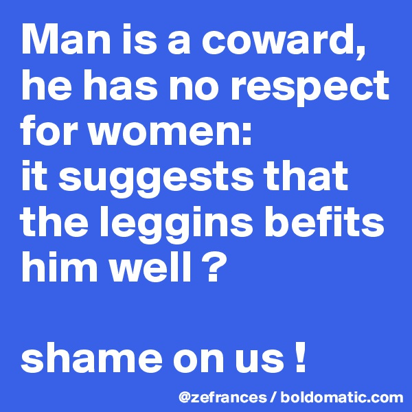 Man is a coward, he has no respect for women:  it suggests that the leggins befits him well ?  shame on us !