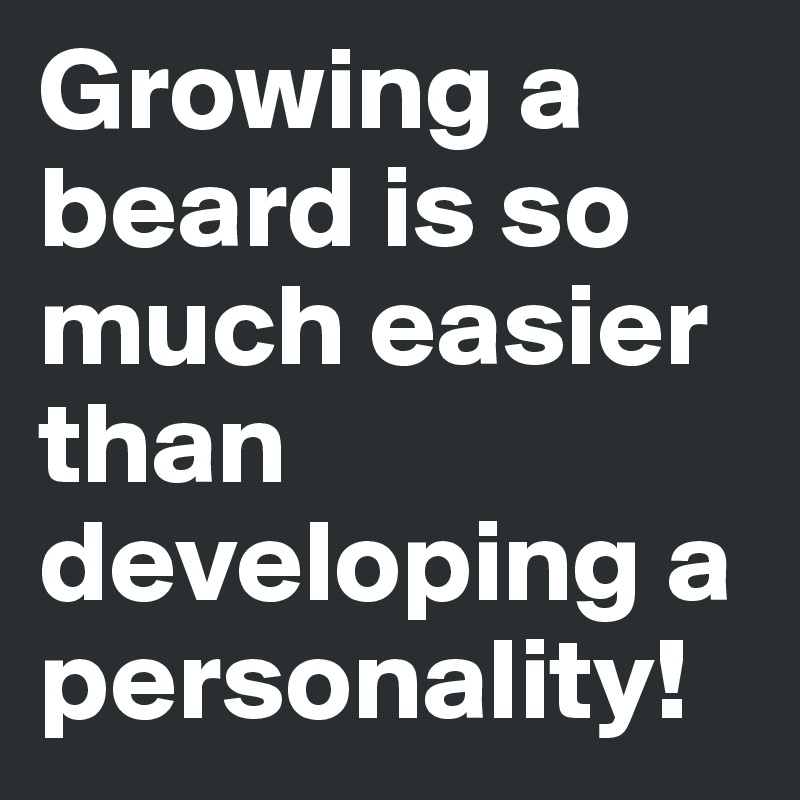 Growing a beard is so much easier than developing a personality!