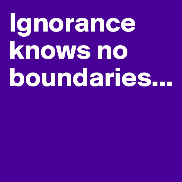 Ignorance knows no boundaries...