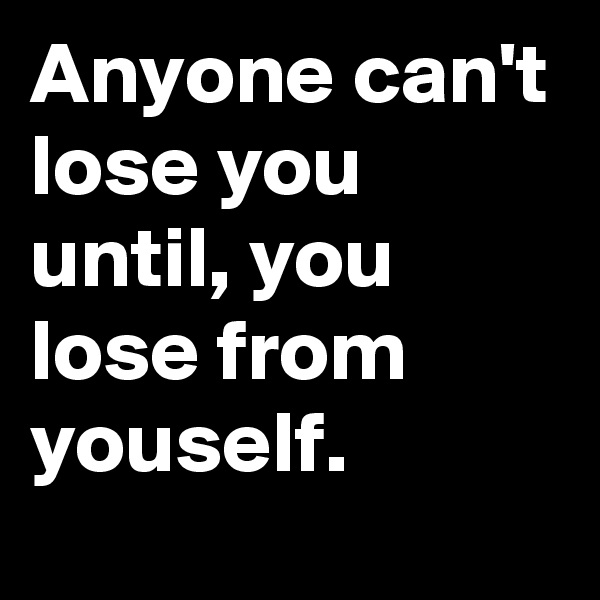 Anyone can't lose you until, you lose from youself.