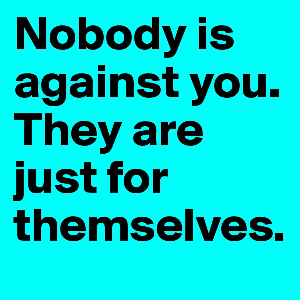 Nobody is against you.  They are just for themselves.