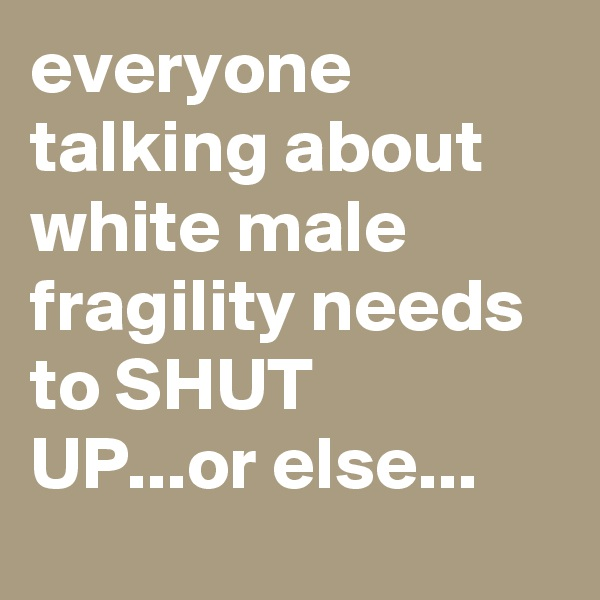 everyone talking about white male fragility needs to SHUT UP...or else...
