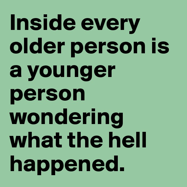 Inside every older person is a younger person wondering what the hell happened.