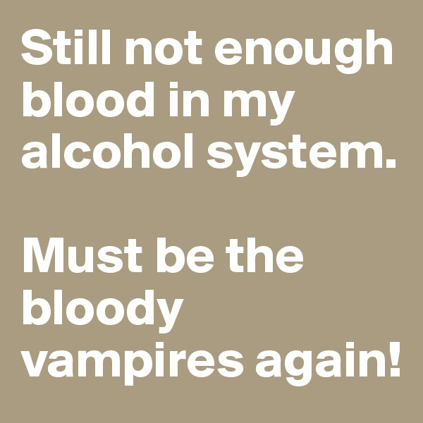 Still not enough blood in my alcohol system.  Must be the bloody vampires again!
