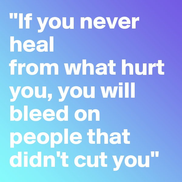 """""""If you never heal from what hurt you, you will bleed on people that didn't cut you"""""""