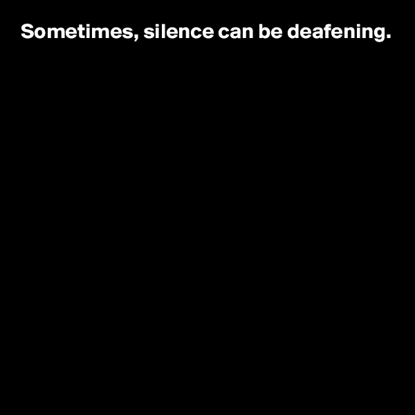 Sometimes, silence can be deafening.