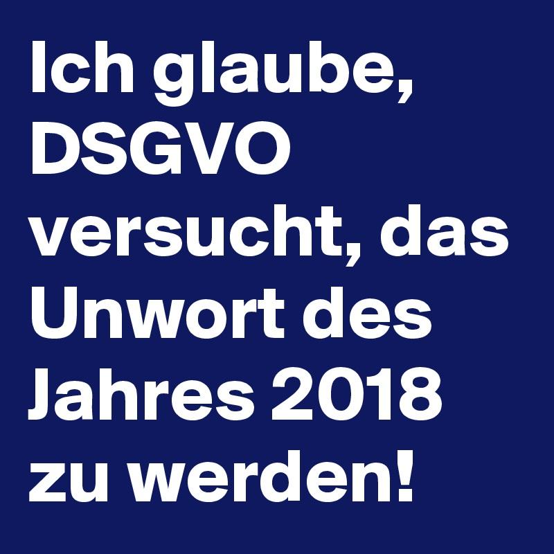 Ich glaube, DSGVO versucht, das Unwort des Jahres 2018 zu werden!