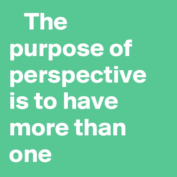 The purpose of perspective is to have more than one