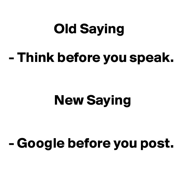 Old Saying  - Think before you speak.                   New Saying   - Google before you post.