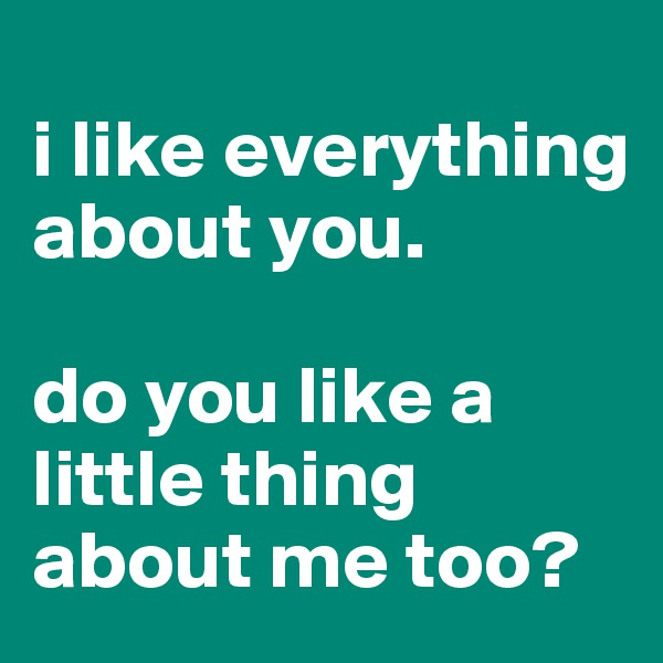 i like everything about you.   do you like a little thing about me too?