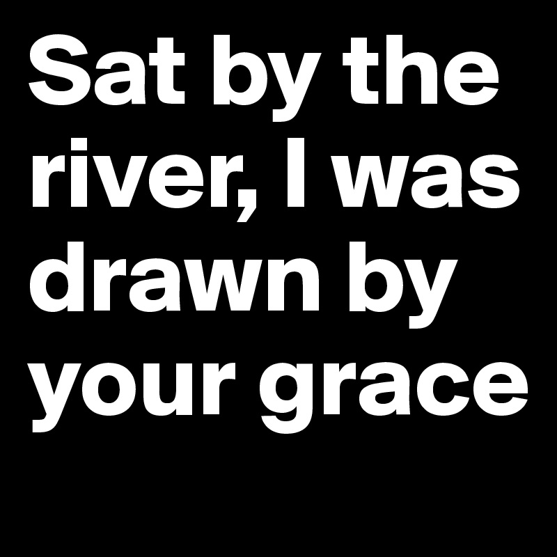 Sat by the river, I was drawn by your grace