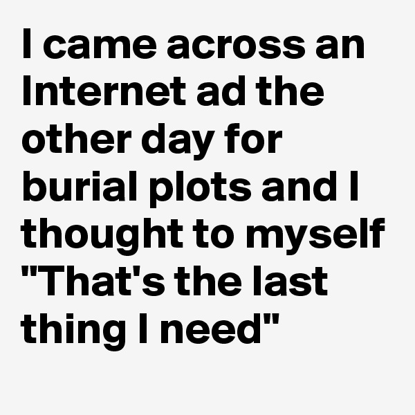 "I came across an Internet ad the other day for burial plots and I thought to myself ""That's the last thing I need"""