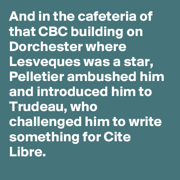 And in the cafeteria of that CBC building on Dorchester where Lesveques was a star, Pelletier ambushed him and introduced him to Trudeau, who challenged him to write something for Cite Libre.