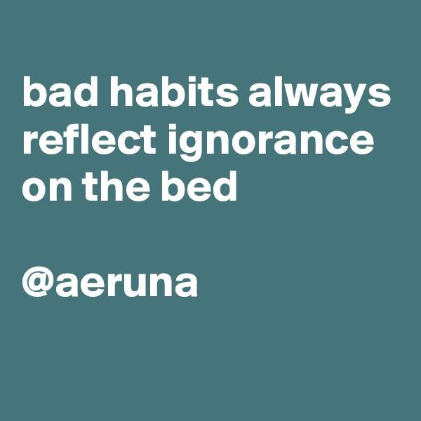bad habits always reflect ignorance on the bed  @aeruna