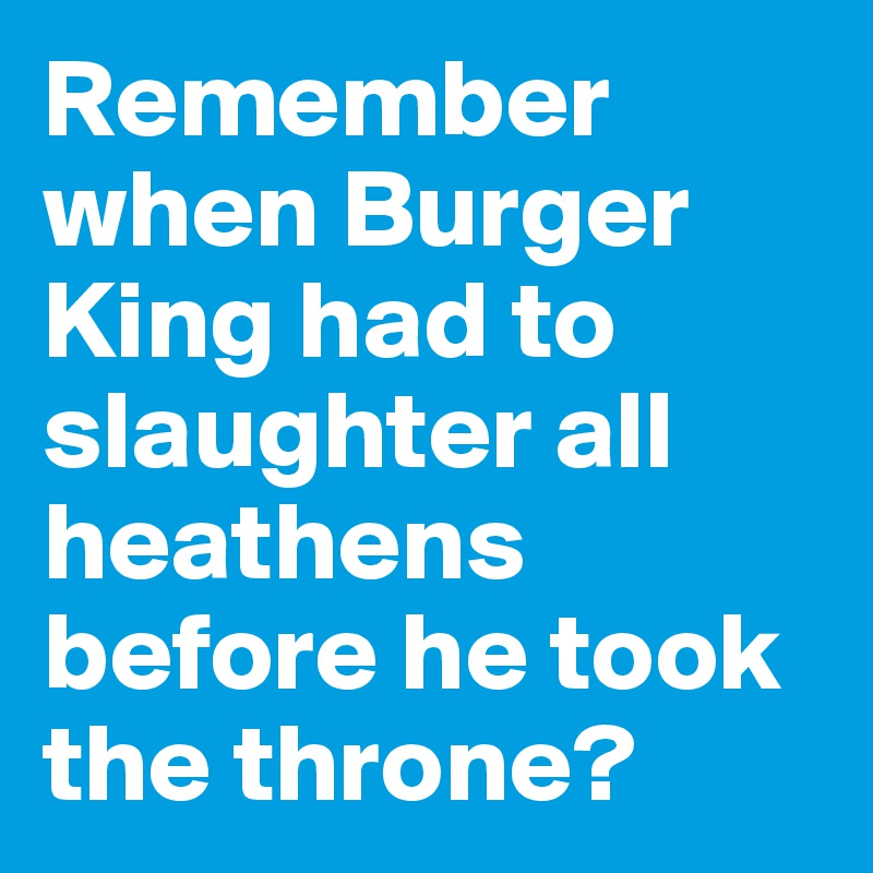 Remember when Burger King had to slaughter all  heathens before he took the throne?