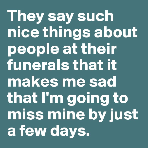 They say such nice things about people at their funerals that it makes me sad that I'm going to miss mine by just a few days.