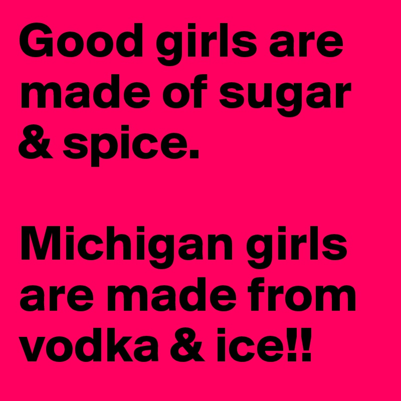 Good girls are made of sugar & spice.    Michigan girls are made from vodka & ice!!