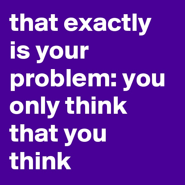 that exactly is your problem: you only think that you think