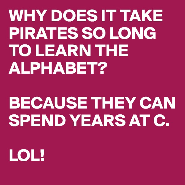 WHY DOES IT TAKE PIRATES SO LONG TO LEARN THE ALPHABET?  BECAUSE THEY CAN SPEND YEARS AT C.  LOL!