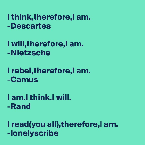 I think,therefore,I am. -Descartes   I will,therefore,I am. -Nietzsche   I rebel,therefore,I am. -Camus  I am.I think.I will. -Rand  I read(you all),therefore,I am. -lonelyscribe
