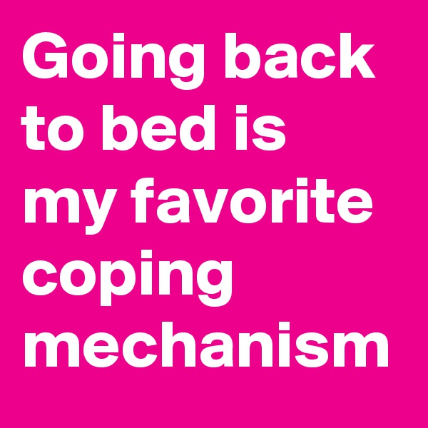 Going back to bed is my favorite coping mechanism