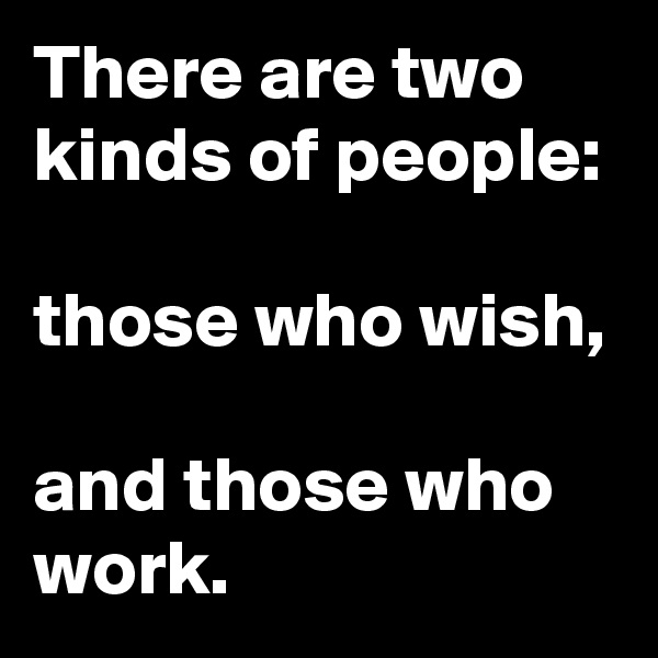 There are two kinds of people:   those who wish,   and those who work.