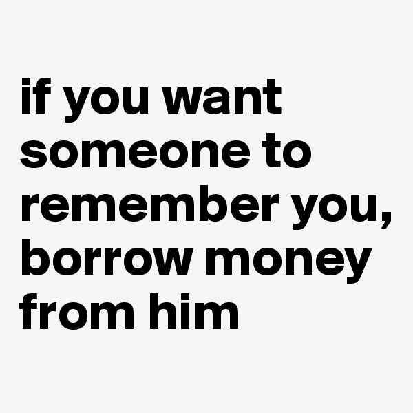 if you want someone to remember you,  borrow money from him
