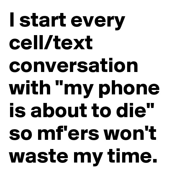 "I start every cell/text conversation with ""my phone is about to die"" so mf'ers won't waste my time."