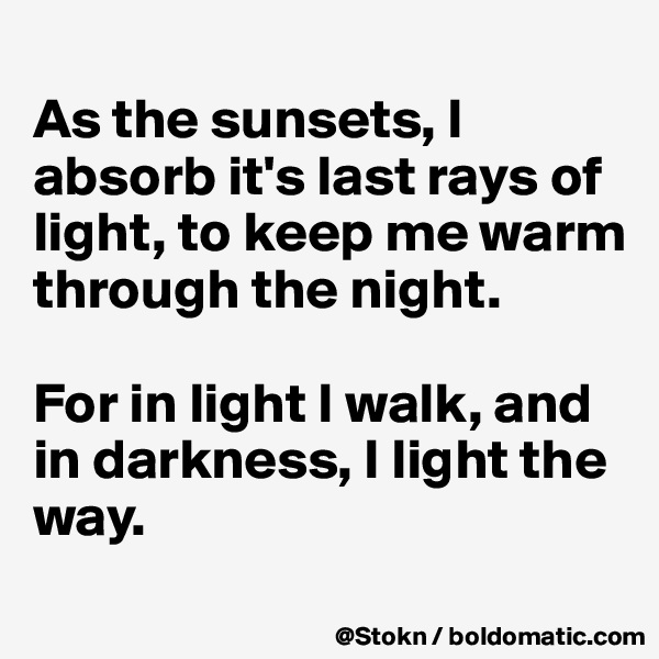As the sunsets, I absorb it's last rays of light, to keep me warm through the night.  For in light I walk, and in darkness, I light the way.
