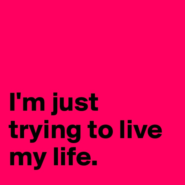 I'm just trying to live my life.