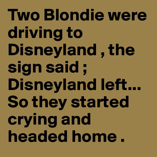 Two Blondie were driving to Disneyland , the sign said ; Disneyland left... So they started crying and headed home .