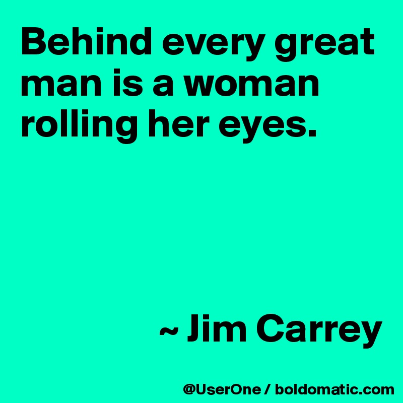 Behind every great man is a woman rolling her eyes.                      ~ Jim Carrey