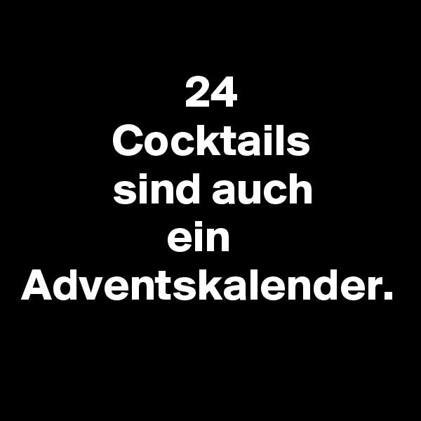 24           Cocktails           sind auch                 ein Adventskalender.