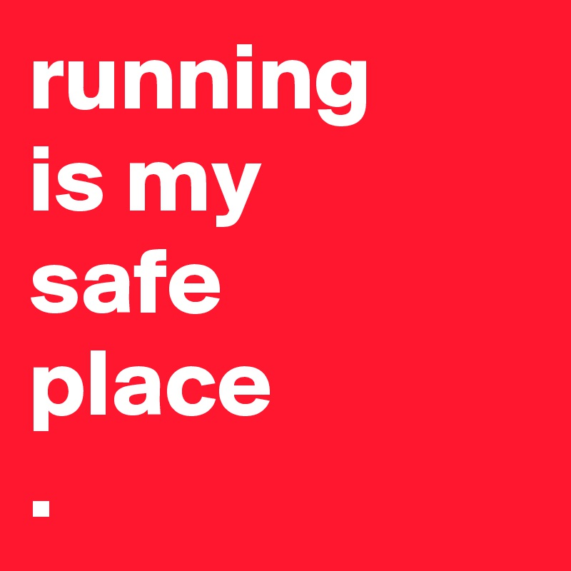 running is my safe place .