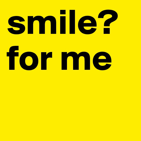 smile?for me