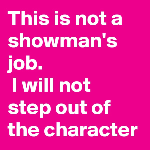 This is not a showman's job.  I will not step out of the character
