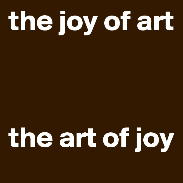 the joy of art    the art of joy