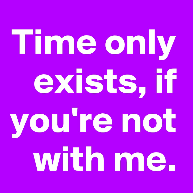 Time only exists, if you're not with me.