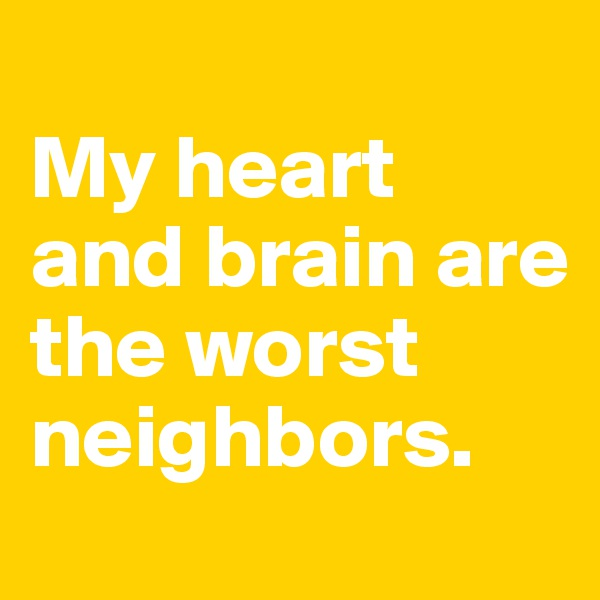 My heart  and brain are  the worst neighbors.