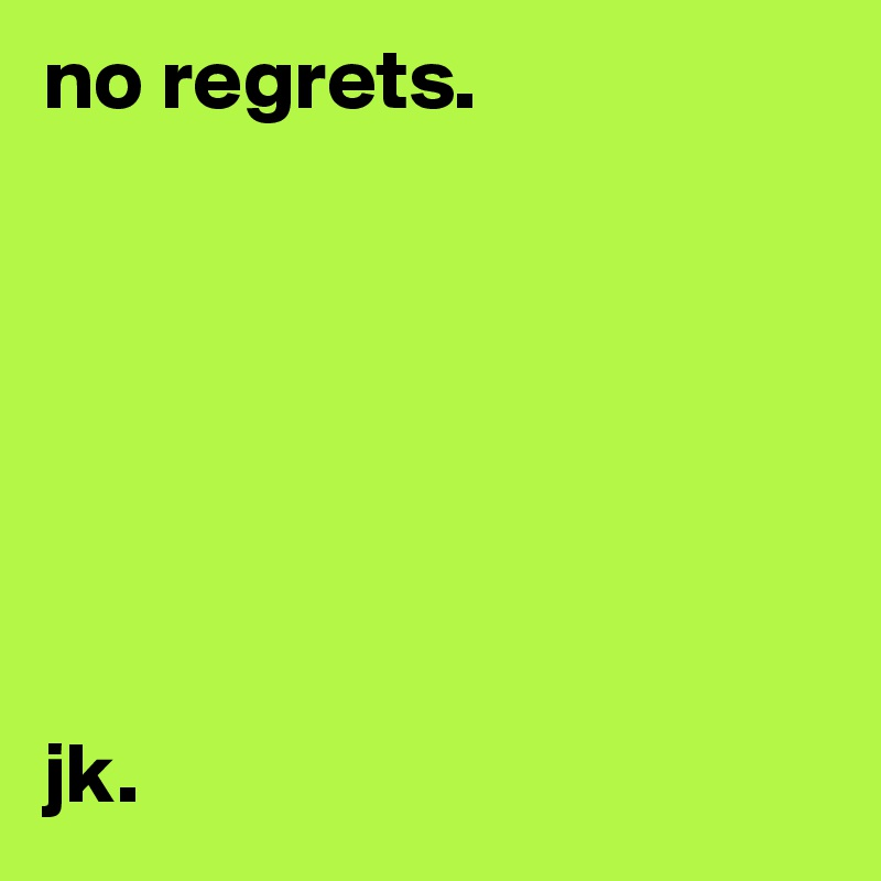 no regrets.         jk.