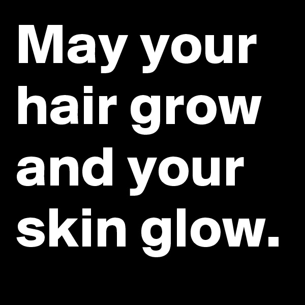 May your  hair grow and your skin glow.