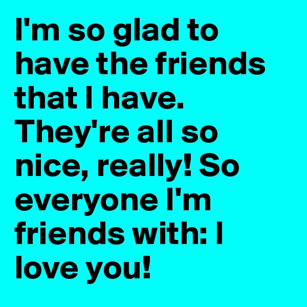 I'm so glad to have the friends that I have. They're all so nice, really! So everyone I'm friends with: I love you!