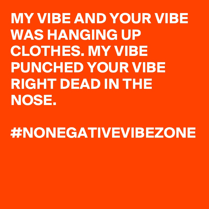 MY VIBE AND YOUR VIBE WAS HANGING UP CLOTHES. MY VIBE PUNCHED YOUR VIBE RIGHT DEAD IN THE NOSE.  #NONEGATIVEVIBEZONE